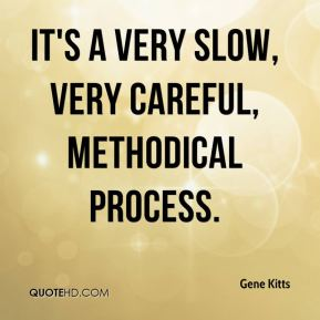 Gene Kitts - It's a very slow, very careful, methodical process.