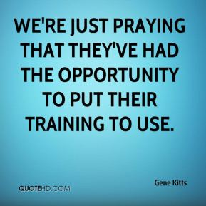 Gene Kitts - We're just praying that they've had the opportunity to put their training to use.
