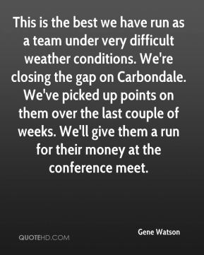 This is the best we have run as a team under very difficult weather conditions. We're closing the gap on Carbondale. We've picked up points on them over the last couple of weeks. We'll give them a run for their money at the conference meet.