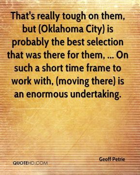 Geoff Petrie - That's really tough on them, but (Oklahoma City) is probably the best selection that was there for them, ... On such a short time frame to work with, (moving there) is an enormous undertaking.