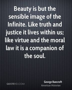 George Bancroft - Beauty is but the sensible image of the Infinite. Like truth and justice it lives within us; like virtue and the moral law it is a companion of the soul.