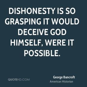 George Bancroft - Dishonesty is so grasping it would deceive God himself, were it possible.
