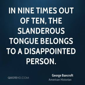 George Bancroft - In nine times out of ten, the slanderous tongue belongs to a disappointed person.