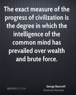 George Bancroft - The exact measure of the progress of civilization is the degree in which the intelligence of the common mind has prevailed over wealth and brute force.