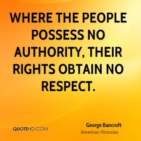 George Bancroft - Where the people possess no authority, their rights obtain no respect.