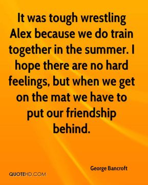 George Bancroft - It was tough wrestling Alex because we do train together in the summer. I hope there are no hard feelings, but when we get on the mat we have to put our friendship behind.