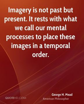 George H. Mead - Imagery is not past but present. It rests with what we call our mental processes to place these images in a temporal order.