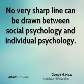 George H. Mead - No very sharp line can be drawn between social psychology and individual psychology.