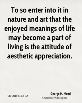 George H. Mead - To so enter into it in nature and art that the enjoyed meanings of life may become a part of living is the attitude of aesthetic appreciation.