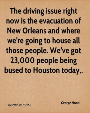 George Hood - The driving issue right now is the evacuation of New Orleans and where we're going to house all those people. We've got 23,000 people being bused to Houston today.