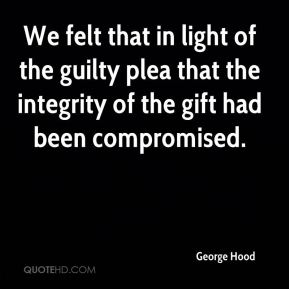 George Hood - We felt that in light of the guilty plea that the integrity of the gift had been compromised.