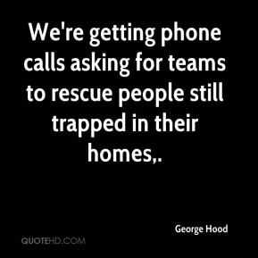 We're getting phone calls asking for teams to rescue people still trapped in their homes.