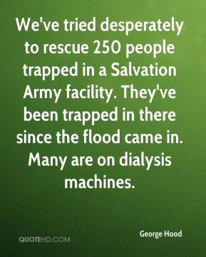 We've tried desperately to rescue 250 people trapped in a Salvation Army facility. They've been trapped in there since the flood came in. Many are on dialysis machines.