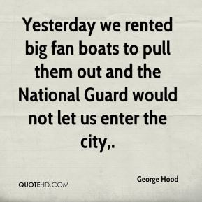 George Hood - Yesterday we rented big fan boats to pull them out and the National Guard would not let us enter the city.
