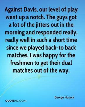 George Husack - Against Davis, our level of play went up a notch. The guys got a lot of the jitters out in the morning and responded really, really well in such a short time since we played back-to back matches. I was happy for the freshmen to get their dual matches out of the way.