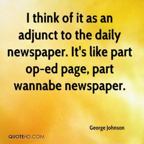 George Johnson - I think of it as an adjunct to the daily newspaper. It's like part op-ed page, part wannabe newspaper.