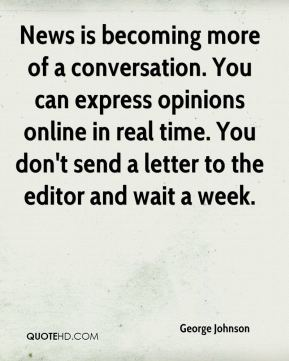 George Johnson - News is becoming more of a conversation. You can express opinions online in real time. You don't send a letter to the editor and wait a week.