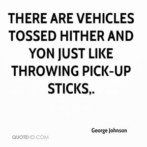 George Johnson - There are vehicles tossed hither and yon just like throwing pick-up sticks.