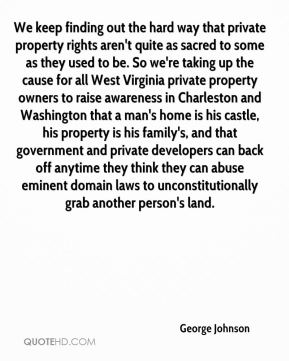 George Johnson - We keep finding out the hard way that private property rights aren't quite as sacred to some as they used to be. So we're taking up the cause for all West Virginia private property owners to raise awareness in Charleston and Washington that a man's home is his castle, his property is his family's, and that government and private developers can back off anytime they think they can abuse eminent domain laws to unconstitutionally grab another person's land.