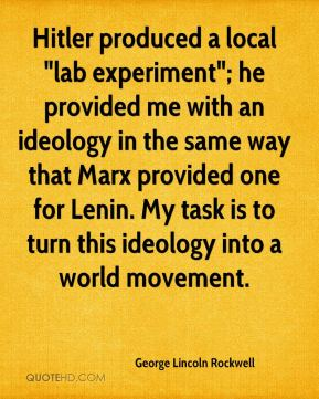 "Hitler produced a local ""lab experiment""; he provided me with an ideology in the same way that Marx provided one for Lenin. My task is to turn this ideology into a world movement."