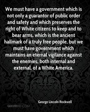 George Lincoln Rockwell - We must have a government which is not only a guarantor of public order and safety and which preserves the right of White citizens to keep and to bear arms, which is the ancient hallmark of a truly free people, but we must have government which maintains an eternal vigilance against the enemies, both internal and external, of a White America.