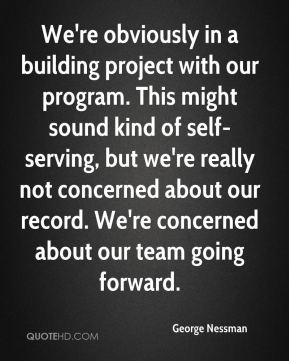 George Nessman - We're obviously in a building project with our program. This might sound kind of self-serving, but we're really not concerned about our record. We're concerned about our team going forward.