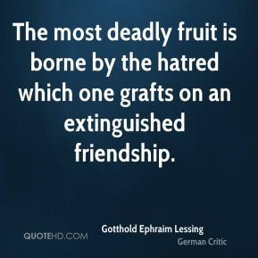Gotthold Ephraim Lessing - The most deadly fruit is borne by the hatred which one grafts on an extinguished friendship.