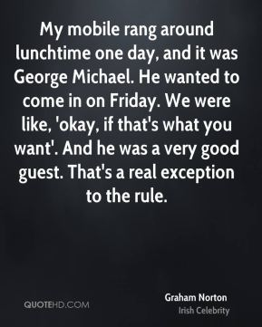 Graham Norton - My mobile rang around lunchtime one day, and it was George Michael. He wanted to come in on Friday. We were like, 'okay, if that's what you want'. And he was a very good guest. That's a real exception to the rule.