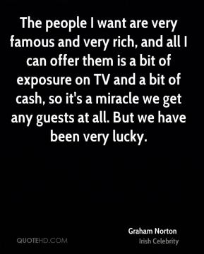 Graham Norton - The people I want are very famous and very rich, and all I can offer them is a bit of exposure on TV and a bit of cash, so it's a miracle we get any guests at all. But we have been very lucky.