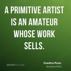 Grandma Moses - A primitive artist is an amateur whose work sells.