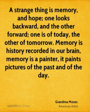 Grandma Moses - A strange thing is memory, and hope; one looks backward, and the other forward; one is of today, the other of tomorrow. Memory is history recorded in our brain, memory is a painter, it paints pictures of the past and of the day.