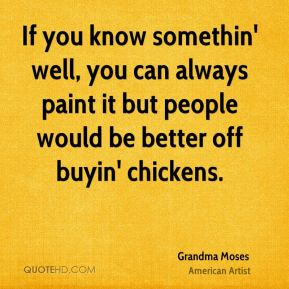 Grandma Moses - If you know somethin' well, you can always paint it but people would be better off buyin' chickens.