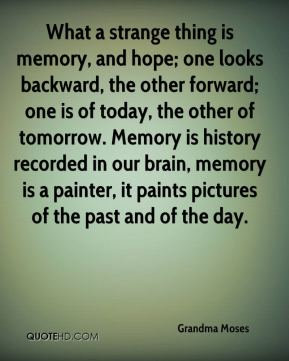 Grandma Moses - What a strange thing is memory, and hope; one looks backward, the other forward; one is of today, the other of tomorrow. Memory is history recorded in our brain, memory is a painter, it paints pictures of the past and of the day.