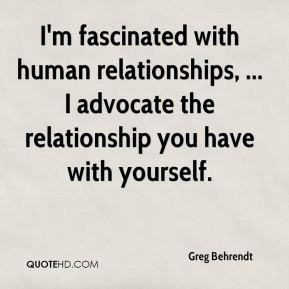 Greg Behrendt - I'm fascinated with human relationships, ... I advocate the relationship you have with yourself.