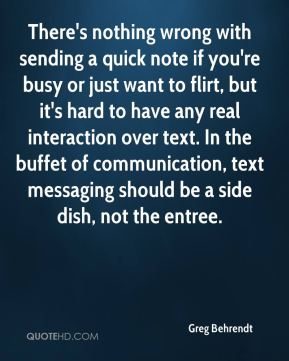 Greg Behrendt - There's nothing wrong with sending a quick note if you're busy or just want to flirt, but it's hard to have any real interaction over text. In the buffet of communication, text messaging should be a side dish, not the entree.