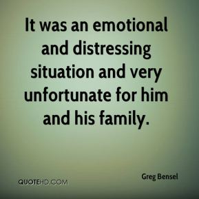 Greg Bensel - It was an emotional and distressing situation and very unfortunate for him and his family.