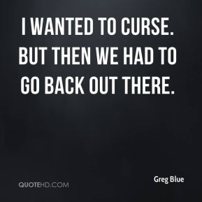 Greg Blue - I wanted to curse. But then we had to go back out there.