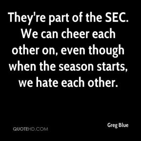 Greg Blue - They're part of the SEC. We can cheer each other on, even though when the season starts, we hate each other.