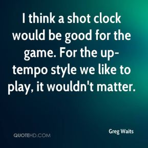 Greg Waits - I think a shot clock would be good for the game. For the up-tempo style we like to play, it wouldn't matter.