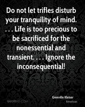 Grenville Kleiser - Do not let trifles disturb your tranquility of mind. . . . Life is too precious to be sacrificed for the nonessential and transient. . . . Ignore the inconsequential!