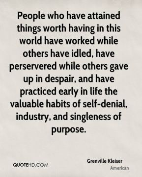 Grenville Kleiser - People who have attained things worth having in this world have worked while others have idled, have perservered while others gave up in despair, and have practiced early in life the valuable habits of self-denial, industry, and singleness of purpose.