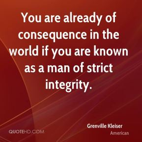 You are already of consequence in the world if you are known as a man of strict integrity.