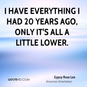 Gypsy Rose Lee - I have everything I had 20 years ago, only it's all a little lower.