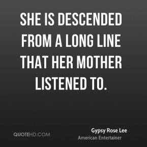 Gypsy Rose Lee - She is descended from a long line that her mother listened to.