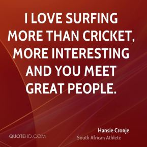 I love surfing more than cricket, more interesting and you meet great people.