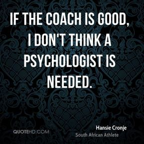 If the coach is good, I don't think a psychologist is needed.