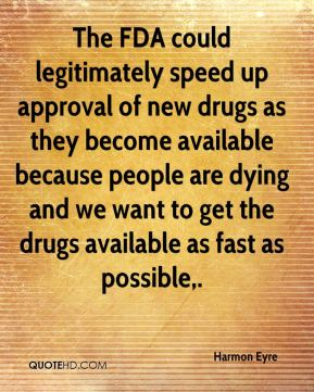 Harmon Eyre - The FDA could legitimately speed up approval of new drugs as they become available because people are dying and we want to get the drugs available as fast as possible.