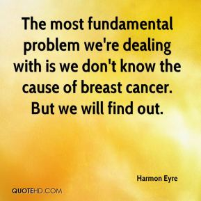 The most fundamental problem we're dealing with is we don't know the cause of breast cancer. But we will find out.
