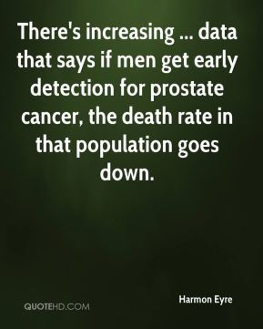 Harmon Eyre - There's increasing ... data that says if men get early detection for prostate cancer, the death rate in that population goes down.