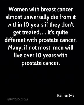 Women with breast cancer almost universally die from it within 10 years if they don't get treated, ... It's quite different with prostate cancer. Many, if not most, men will live over 10 years with prostate cancer.